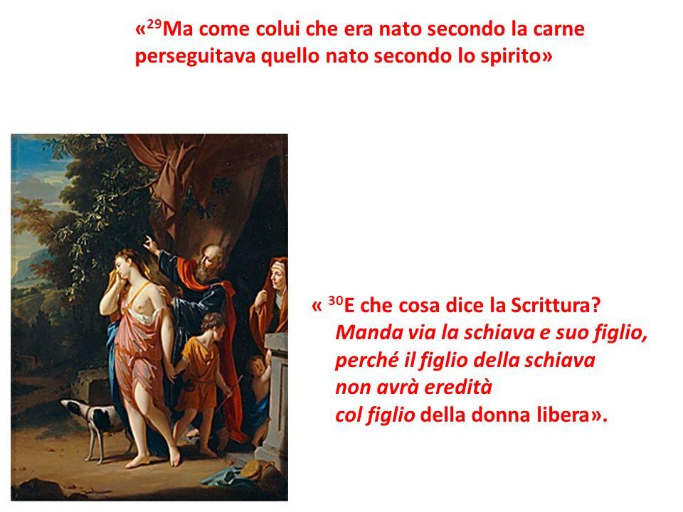 « 29 Ma come colui che era nato secondo la carne perseguitava quello nato secondo lo spirito» « 30 E che cosa dice la Scrittura? Manda via la schiava