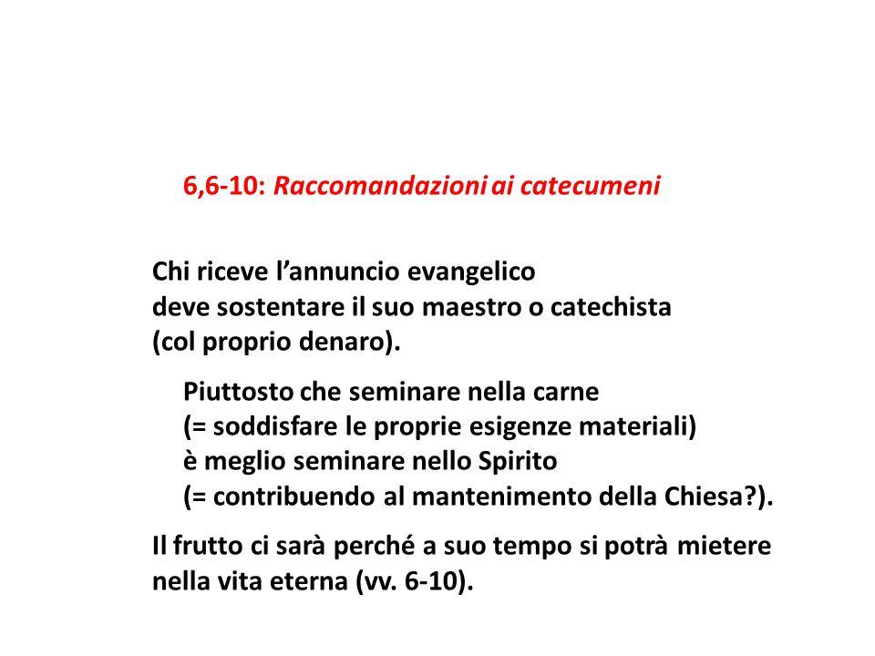 6,6-10: Raccomandazioni ai catecumeni Chi riceve lannuncio evangelico deve sostentare il suo maestro o catechista (col proprio denaro). Piuttosto che