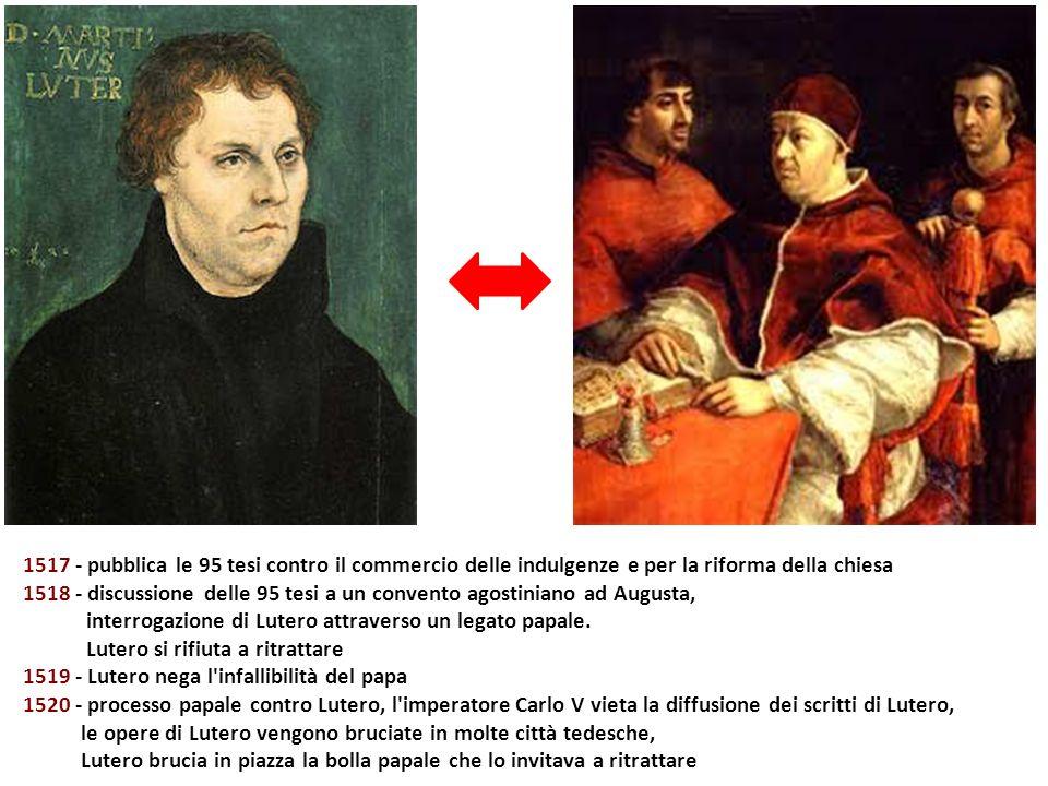 1517 - pubblica le 95 tesi contro il commercio delle indulgenze e per la riforma della chiesa 1518 - discussione delle 95 tesi a un convento agostinia