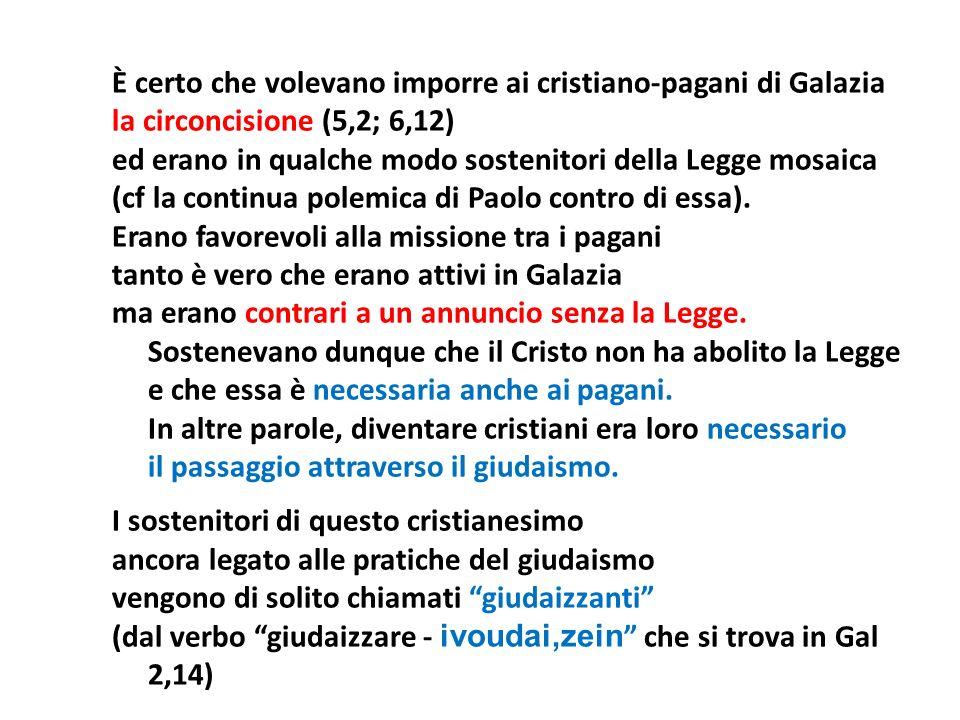 È certo che volevano imporre ai cristiano-pagani di Galazia la circoncisione (5,2; 6,12) ed erano in qualche modo sostenitori della Legge mosaica (cf
