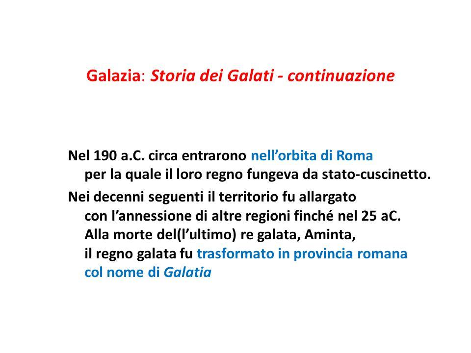 Galazia: Storia dei Galati - continuazione Nel 190 a.C. circa entrarono nellorbita di Roma per la quale il loro regno fungeva da stato-cuscinetto. Nei