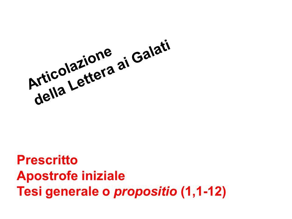 Articolazione della Lettera ai Galati Prescritto Apostrofe iniziale Tesi generale o propositio (1,1-12)