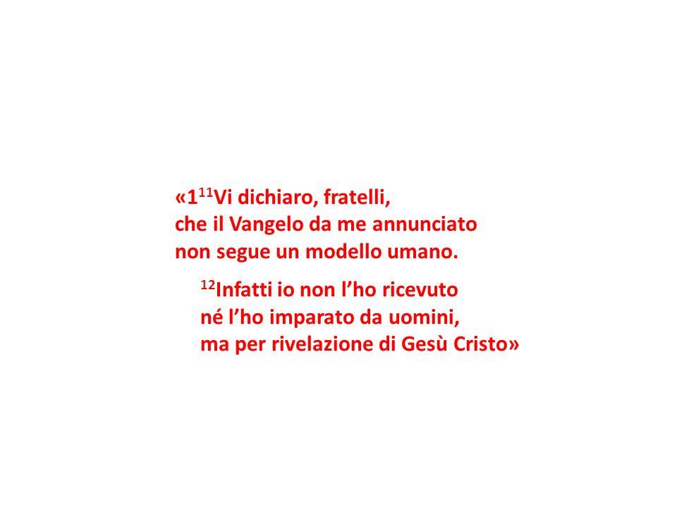 «1 11 Vi dichiaro, fratelli, che il Vangelo da me annunciato non segue un modello umano. 12 Infatti io non lho ricevuto né lho imparato da uomini, ma