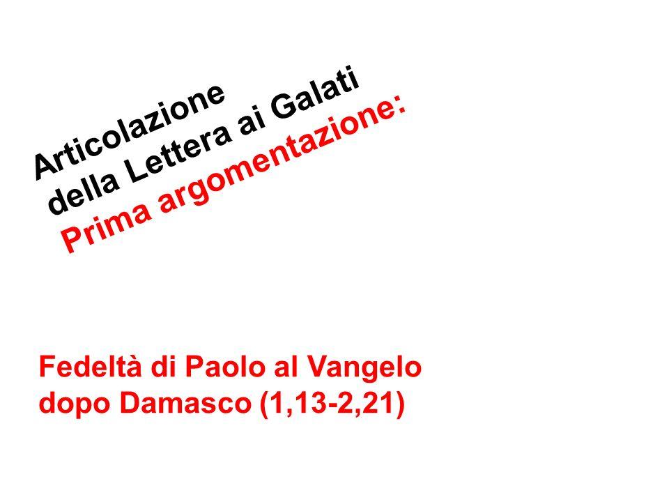 Articolazione della Lettera ai Galati Prima argomentazione: Fedeltà di Paolo al Vangelo dopo Damasco (1,13-2,21)