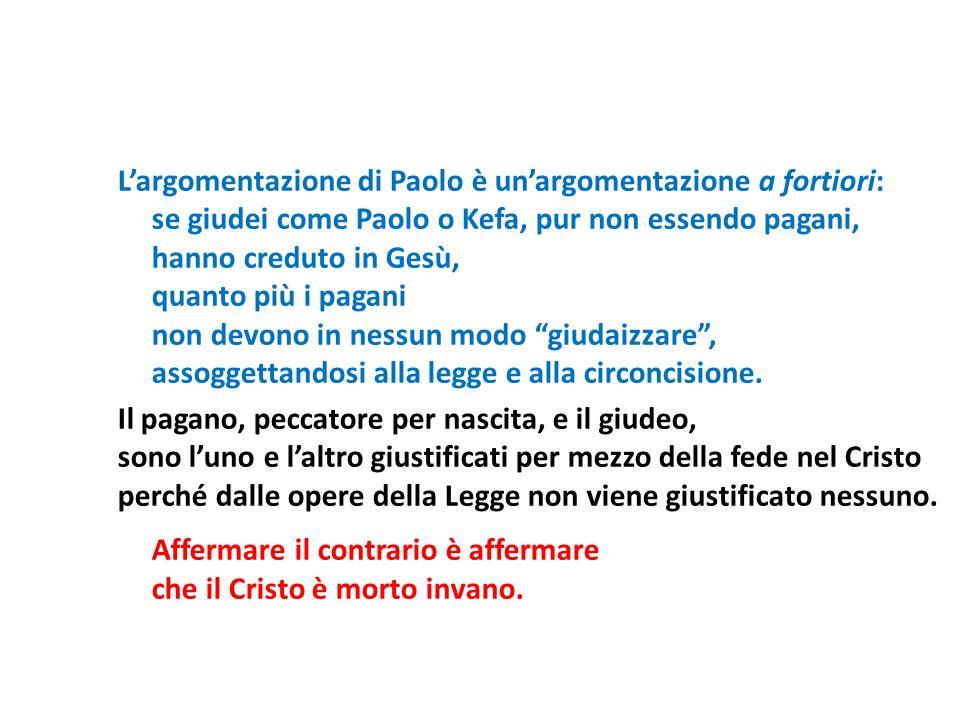 Largomentazione di Paolo è unargomentazione a fortiori: se giudei come Paolo o Kefa, pur non essendo pagani, hanno creduto in Gesù, quanto più i pagan