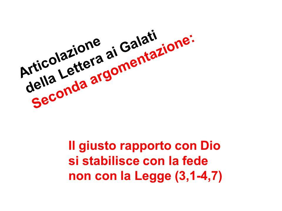 Articolazione della Lettera ai Galati Seconda argomentazione: Il giusto rapporto con Dio si stabilisce con la fede non con la Legge (3,1-4,7)