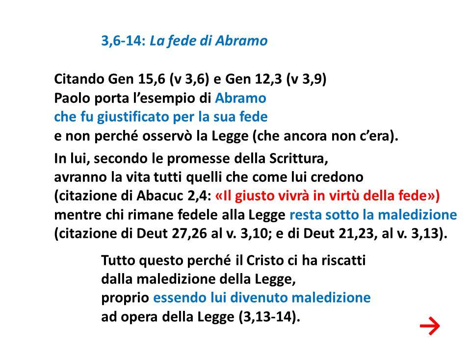 3,6-14: La fede di Abramo Citando Gen 15,6 (v 3,6) e Gen 12,3 (v 3,9) Paolo porta lesempio di Abramo che fu giustificato per la sua fede e non perché
