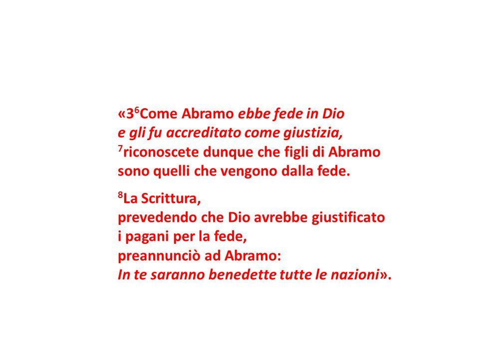 «3 6 Come Abramo ebbe fede in Dio e gli fu accreditato come giustizia, 7 riconoscete dunque che figli di Abramo sono quelli che vengono dalla fede. 8