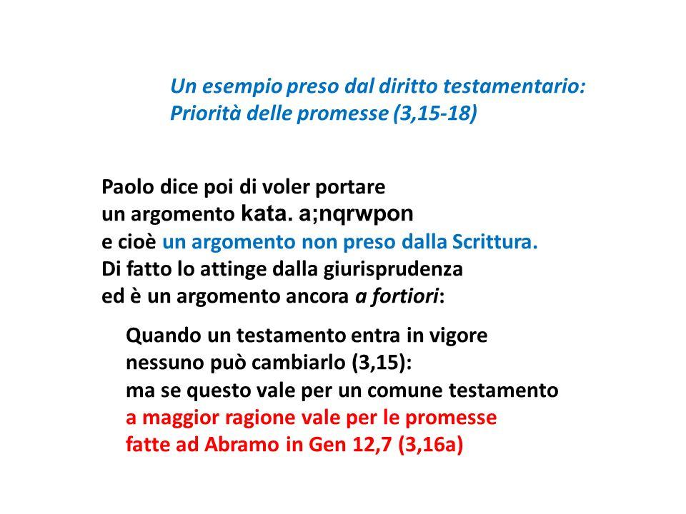 Un esempio preso dal diritto testamentario: Priorità delle promesse (3,15-18) Paolo dice poi di voler portare un argomento kata. a;nqrwpon e cioè un a