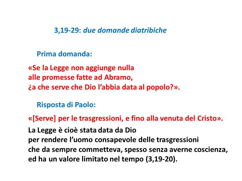 3,19-29: due domande diatribiche Prima domanda: «Se la Legge non aggiunge nulla alle promesse fatte ad Abramo, ¿a che serve che Dio labbia data al pop