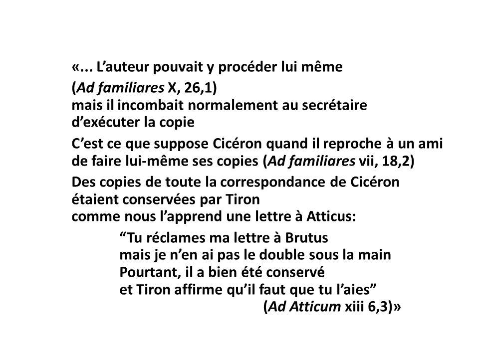 «... Lauteur pouvait y procéder lui même (Ad familiares X, 26,1) mais il incombait normalement au secrétaire dexécuter la copie Cest ce que suppose Ci