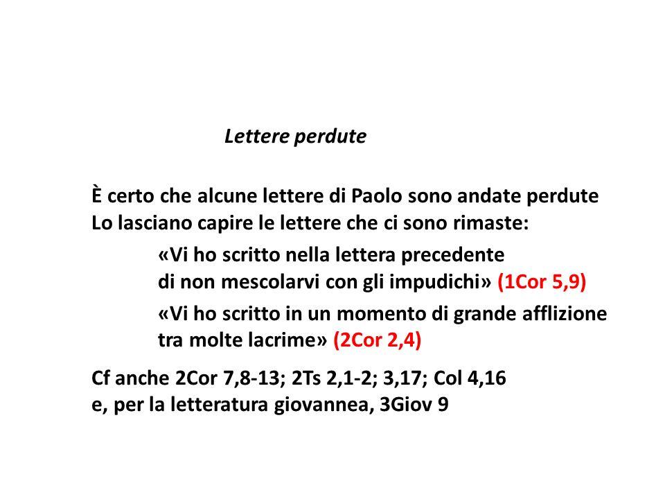 Lettere perdute È certo che alcune lettere di Paolo sono andate perdute Lo lasciano capire le lettere che ci sono rimaste: «Vi ho scritto nella lettera precedente di non mescolarvi con gli impudichi» (1Cor 5,9) «Vi ho scritto in un momento di grande afflizione tra molte lacrime» (2Cor 2,4) Cf anche 2Cor 7,8 13; 2Ts 2,1 2; 3,17; Col 4,16 e, per la letteratura giovannea, 3Giov 9