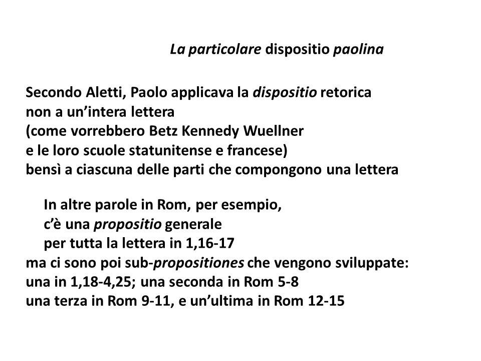 La particolare dispositio paolina Secondo Aletti, Paolo applicava la dispositio retorica non a unintera lettera (come vorrebbero Betz Kennedy Wuellner e le loro scuole statunitense e francese) bensì a ciascuna delle parti che compongono una lettera In altre parole in Rom, per esempio, cè una propositio generale per tutta la lettera in 1,16-17 ma ci sono poi sub-propositiones che vengono sviluppate: una in 1,18-4,25; una seconda in Rom 5-8 una terza in Rom 9-11, e unultima in Rom 12-15
