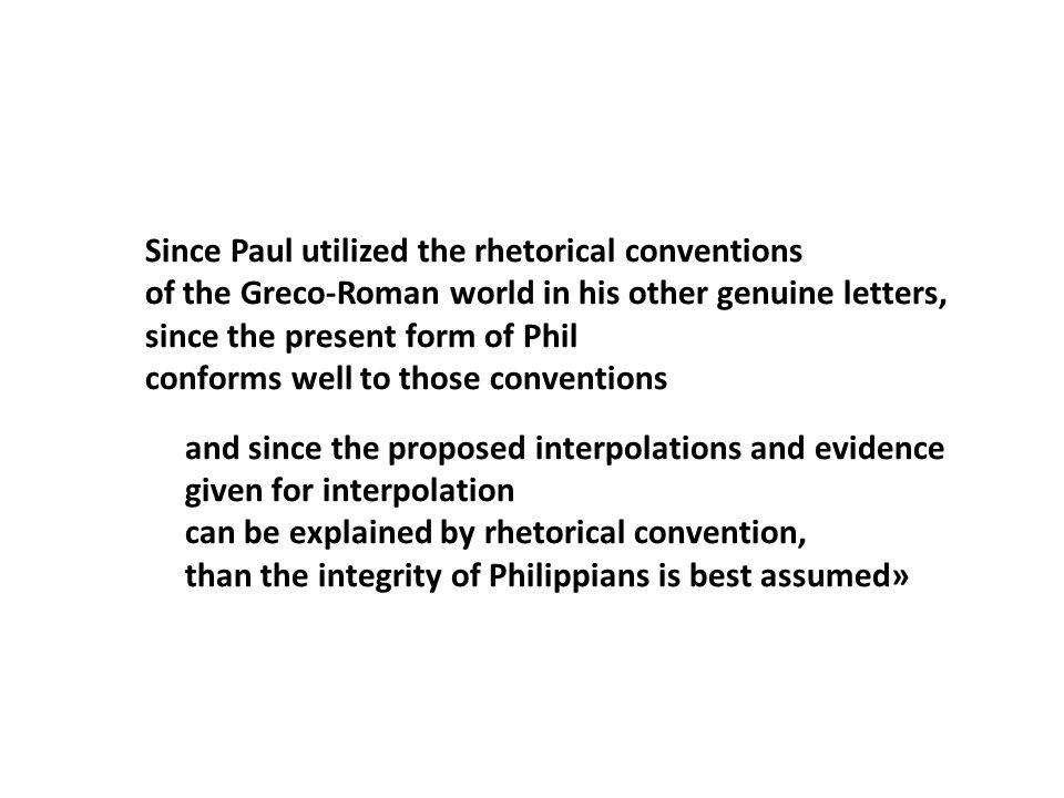 Since Paul utilized the rhetorical conventions of the Greco-Roman world in his other genuine letters, since the present form of Phil conforms well to