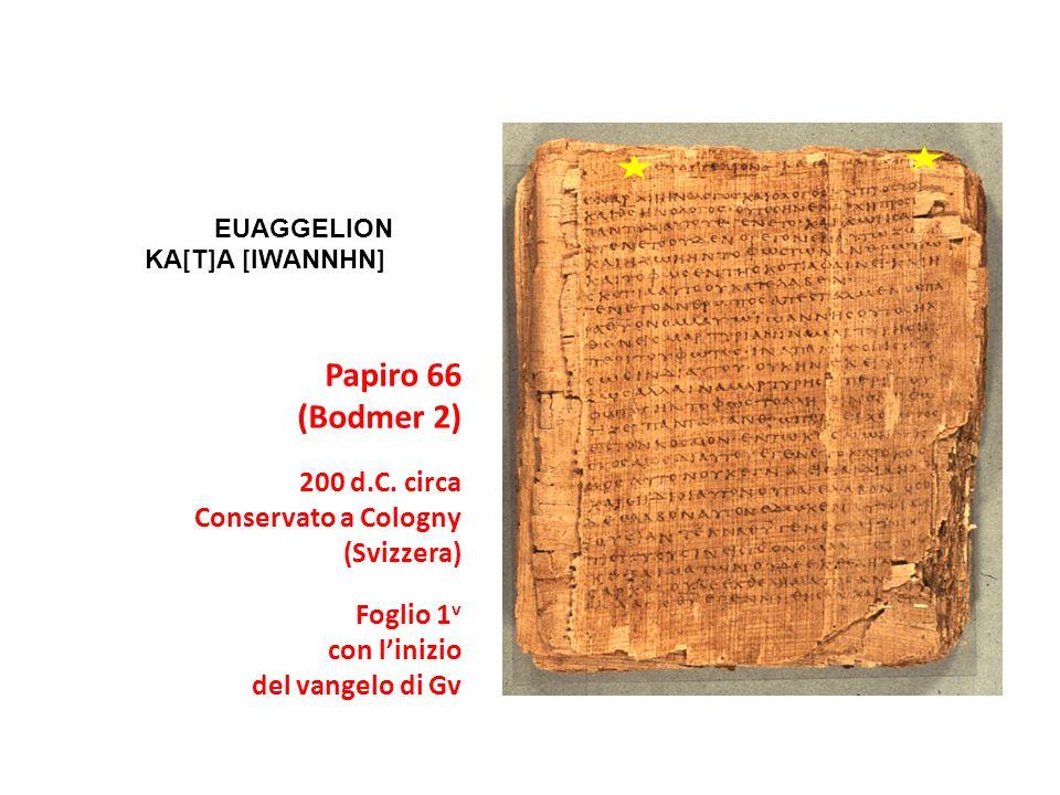 Papiro 66 (Bodmer 2) 200 d.C. circa Conservato a Cologny (Svizzera) Foglio 1 v con linizio del vangelo di Gv EUAGGELION KA [ T ] A [ IWANNHN ]