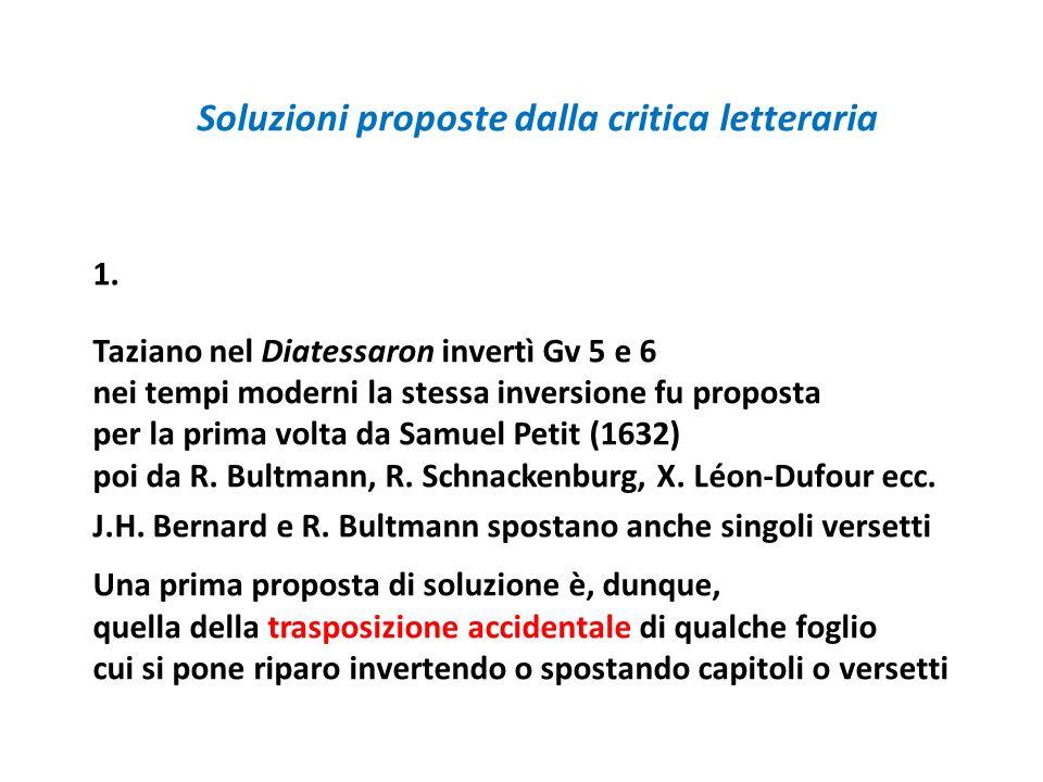 Soluzioni proposte dalla critica letteraria 1. Taziano nel Diatessaron invertì Gv 5 e 6 nei tempi moderni la stessa inversione fu proposta per la prim