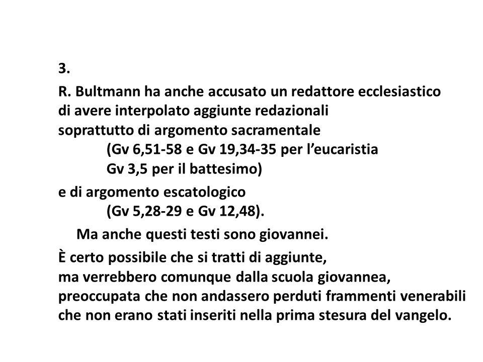 3. R. Bultmann ha anche accusato un redattore ecclesiastico di avere interpolato aggiunte redazionali soprattutto di argomento sacramentale (Gv 6,51 5