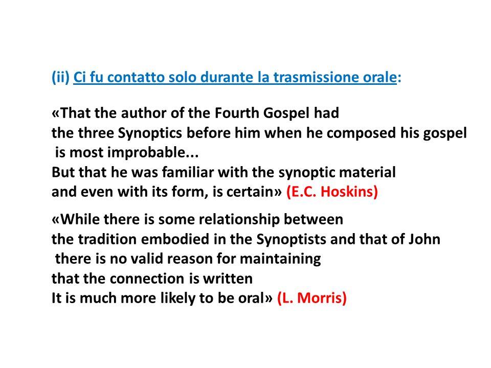 (ii) Ci fu contatto solo durante la trasmissione orale: «That the author of the Fourth Gospel had the three Synoptics before him when he composed his
