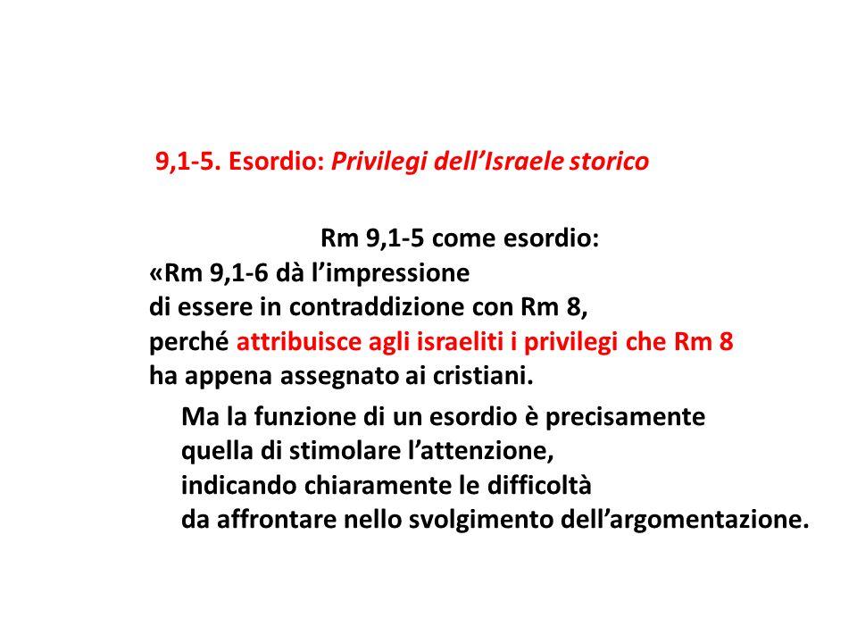 9,1-5. Esordio: Privilegi dellIsraele storico Rm 9,1-5 come esordio: «Rm 9,1-6 dà limpressione di essere in contraddizione con Rm 8, perché attribuisc