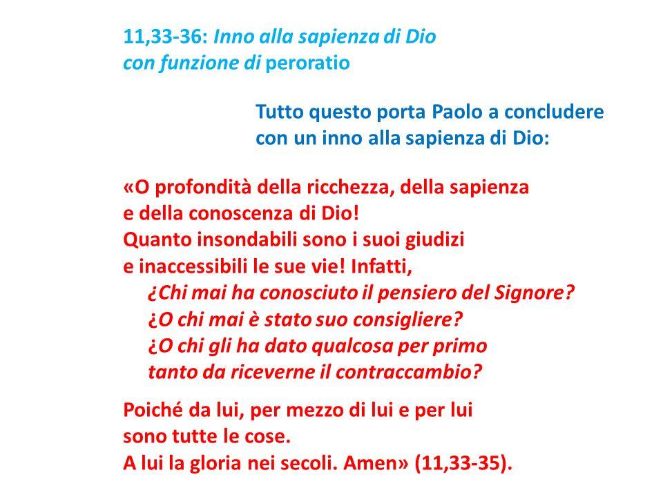 11,33-36: Inno alla sapienza di Dio con funzione di peroratio Tutto questo porta Paolo a concludere con un inno alla sapienza di Dio: «O profondità della ricchezza, della sapienza e della conoscenza di Dio.