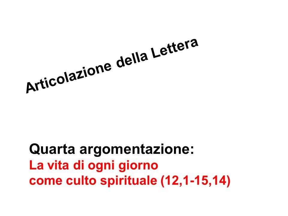 Quarta argomentazione: La vita di ogni giorno come culto spirituale (12,1-15,14) Articolazione della Lettera