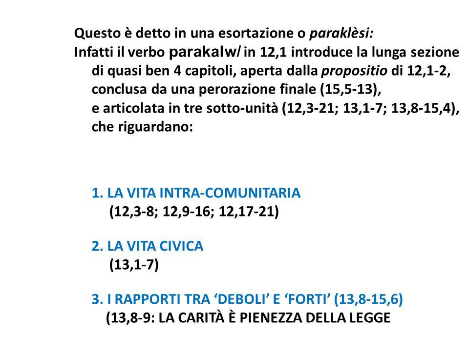 Questo è detto in una esortazione o paraklèsi: Infatti il verbo parakalw/ in 12,1 introduce la lunga sezione di quasi ben 4 capitoli, aperta dalla propositio di 12,1-2, conclusa da una perorazione finale (15,5-13), e articolata in tre sotto-unità (12,3-21; 13,1-7; 13,8-15,4), che riguardano: 1.