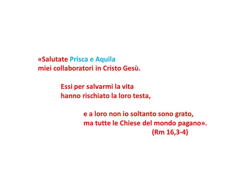 «Salutate Prisca e Aquila miei collaboratori in Cristo Gesù. Essi per salvarmi la vita hanno rischiato la loro testa, e a loro non io soltanto sono gr