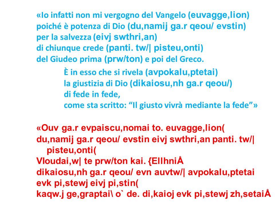 «Io infatti non mi vergogno del Vangelo ( euvagge,lion ) poiché è potenza di Dio ( du,namij ga.r qeou/ evstin ) per la salvezza ( eivj swthri,an ) di