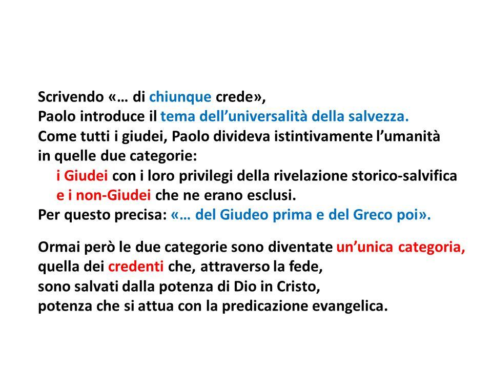 Scrivendo «… di chiunque crede», Paolo introduce il tema delluniversalità della salvezza. Come tutti i giudei, Paolo divideva istintivamente lumanità
