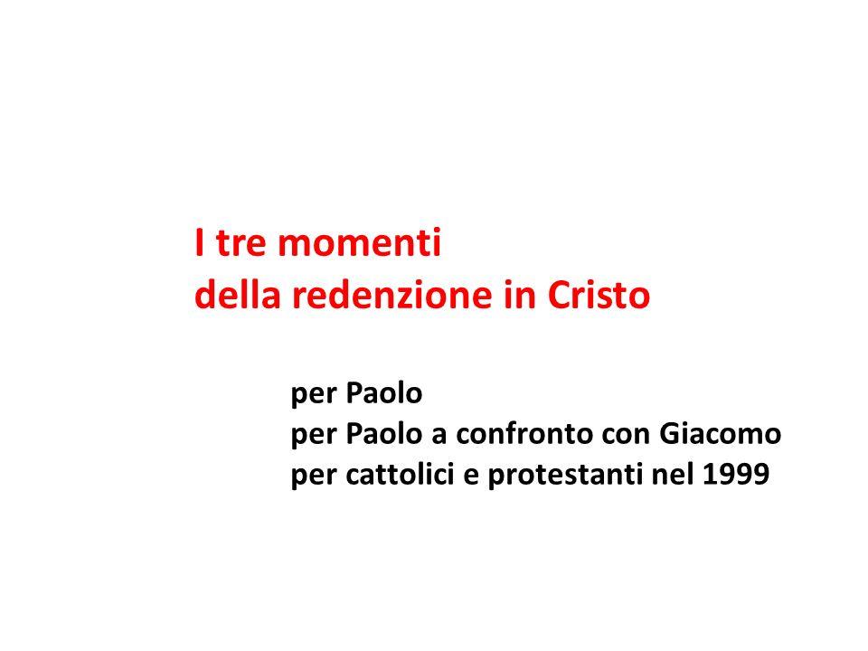 I tre momenti della redenzione in Cristo per Paolo per Paolo a confronto con Giacomo per cattolici e protestanti nel 1999