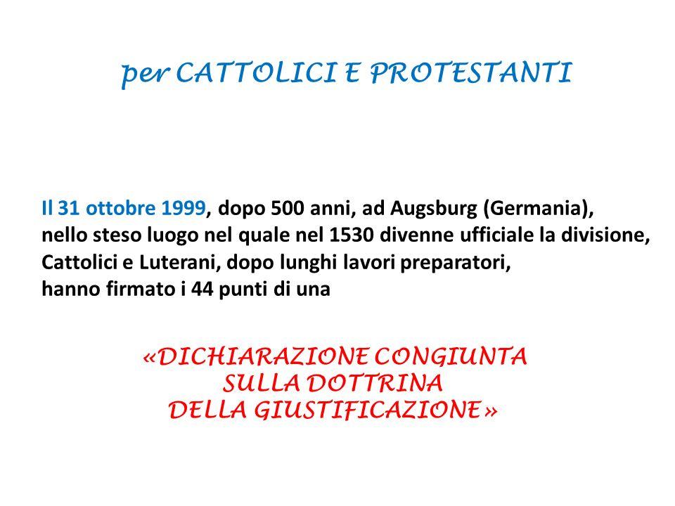 Il 31 ottobre 1999, dopo 500 anni, ad Augsburg (Germania), nello steso luogo nel quale nel 1530 divenne ufficiale la divisione, Cattolici e Luterani, dopo lunghi lavori preparatori, hanno firmato i 44 punti di una per CATTOLICI E PROTESTANTI «DICHIARAZIONE CONGIUNTA SULLA DOTTRINA DELLA GIUSTIFICAZIONE»