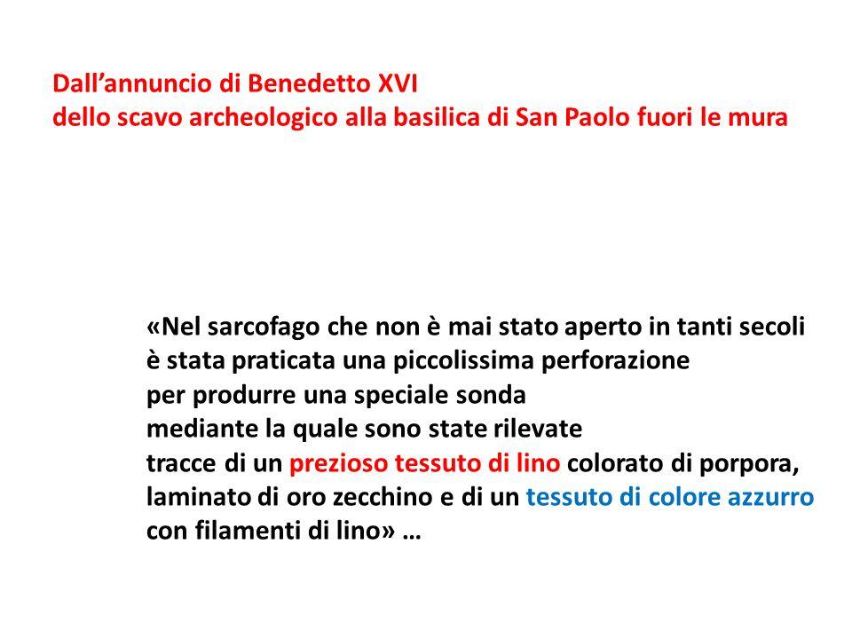 «Nel sarcofago che non è mai stato aperto in tanti secoli è stata praticata una piccolissima perforazione per produrre una speciale sonda mediante la quale sono state rilevate tracce di un prezioso tessuto di lino colorato di porpora, laminato di oro zecchino e di un tessuto di colore azzurro con filamenti di lino» … Dallannuncio di Benedetto XVI dello scavo archeologico alla basilica di San Paolo fuori le mura