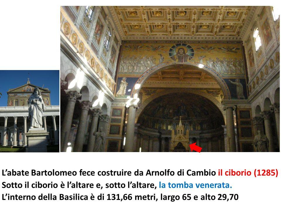 Labate Bartolomeo fece costruire da Arnolfo di Cambio il ciborio (1285) Linterno della Basilica è di 131,66 metri, largo 65 e alto 29,70 Sotto il ciborio è laltare e, sotto laltare, la tomba venerata.