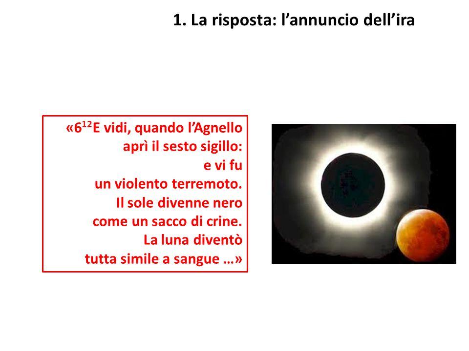 1. La risposta: lannuncio dellira «6 12 E vidi, quando lAgnello aprì il sesto sigillo: e vi fu un violento terremoto. Il sole divenne nero come un sac