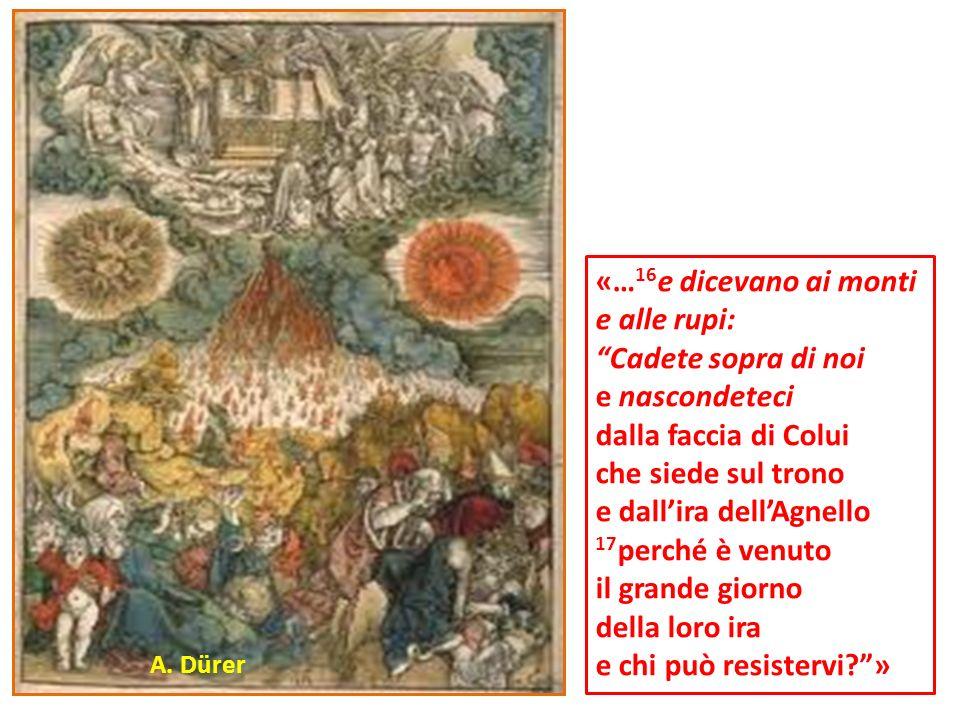 «… 16 e dicevano ai monti e alle rupi: Cadete sopra di noi e nascondeteci dalla faccia di Colui che siede sul trono e dallira dellAgnello 17 perché è