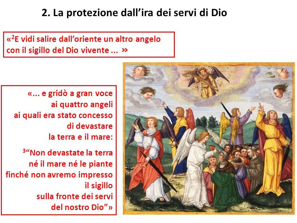 « 2 E vidi salire dalloriente un altro angelo con il sigillo del Dio vivente... » 2. La protezione dallira dei servi di Dio «... e gridò a gran voce a