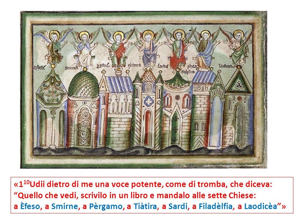 «1 10 Udii dietro di me una voce potente, come di tromba, che diceva: Quello che vedi, scrivilo in un libro e mandalo alle sette Chiese: a Èfeso, a Smirne, a Pèrgamo, a Tiàtira, a Sardi, a Filadèlfia, a Laodicèa»
