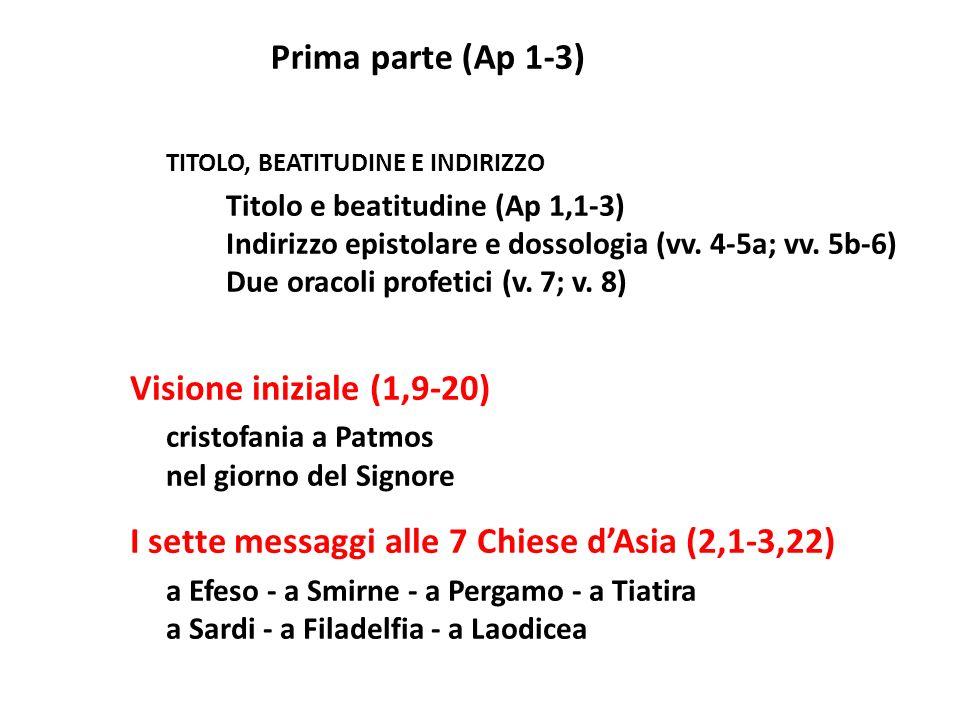 Prima parte (Ap 1-3) TITOLO, BEATITUDINE E INDIRIZZO Titolo e beatitudine (Ap 1,1-3) Indirizzo epistolare e dossologia (vv. 4-5a; vv. 5b-6) Due oracol