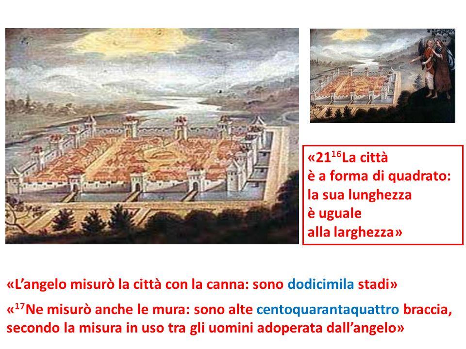 «21 16 La città è a forma di quadrato: la sua lunghezza è uguale alla larghezza» « 17 Ne misurò anche le mura: sono alte centoquarantaquattro braccia,