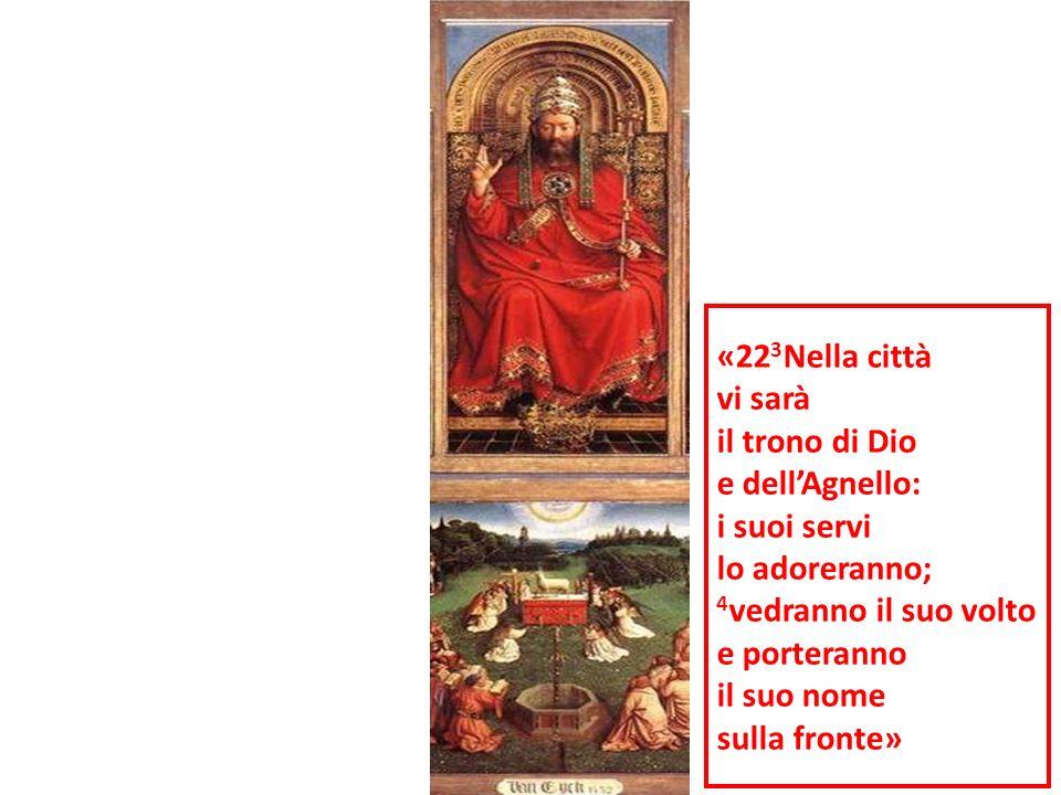 «22 3 Nella città vi sarà il trono di Dio e dellAgnello: i suoi servi lo adoreranno; 4 vedranno il suo volto e porteranno il suo nome sulla fronte»