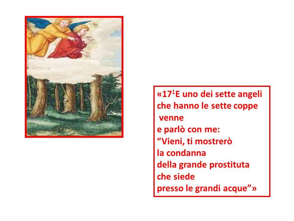 «17 1 E uno dei sette angeli che hanno le sette coppe venne e parlò con me: Vieni, ti mostrerò la condanna della grande prostituta che siede presso le