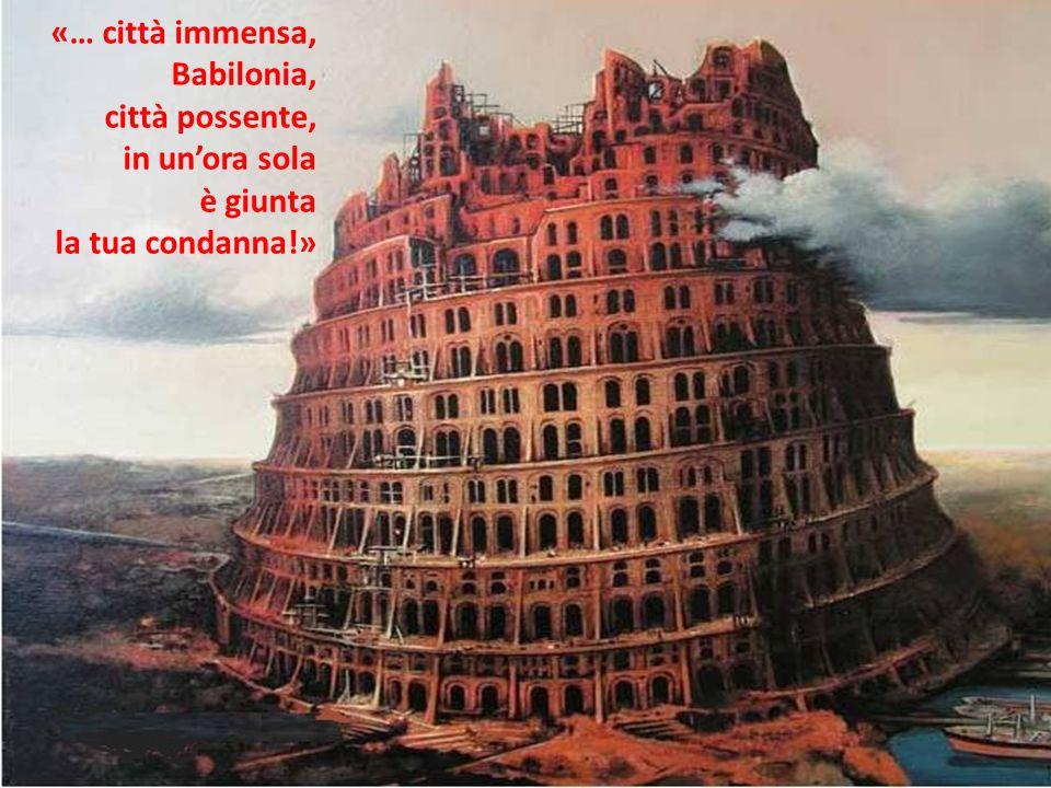 «… città immensa, Babilonia, città possente, in unora sola è giunta la tua condanna!»