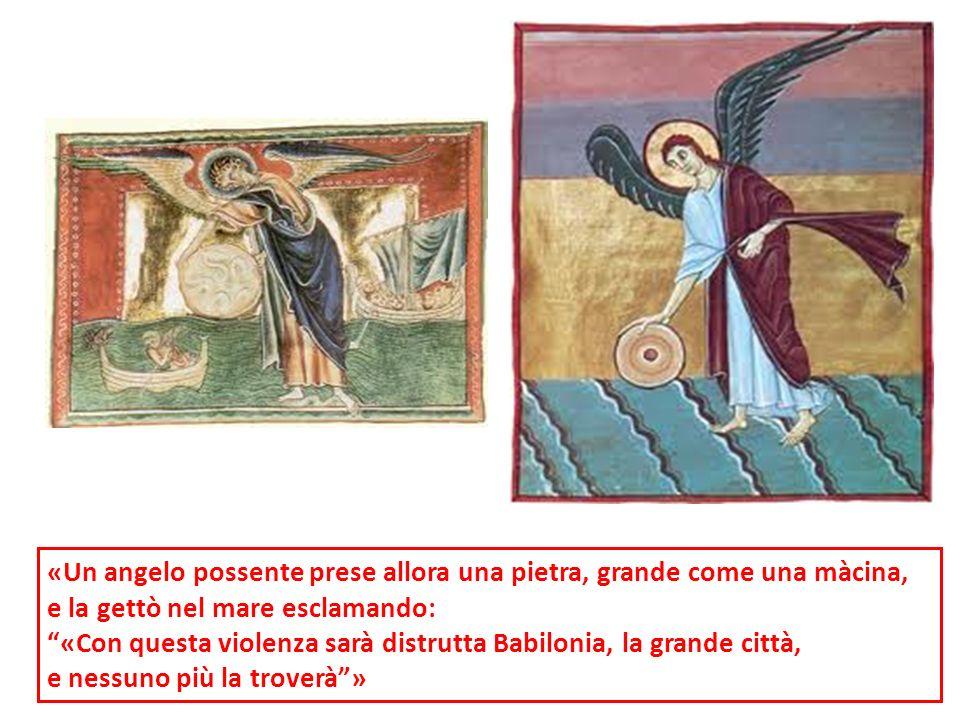 «Un angelo possente prese allora una pietra, grande come una màcina, e la gettò nel mare esclamando: «Con questa violenza sarà distrutta Babilonia, la