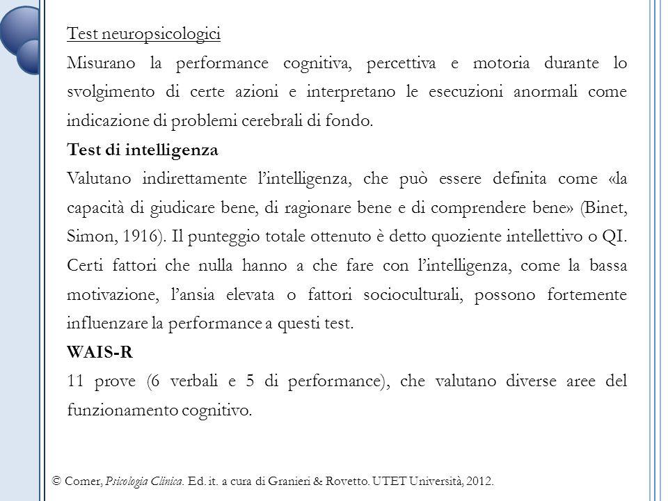 Test neuropsicologici Misurano la performance cognitiva, percettiva e motoria durante lo svolgimento di certe azioni e interpretano le esecuzioni anormali come indicazione di problemi cerebrali di fondo.