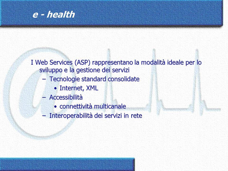 e - health I Web Services (ASP) rappresentano la modalità ideale per lo sviluppo e la gestione dei servizi –Tecnologie standard consolidate Internet,