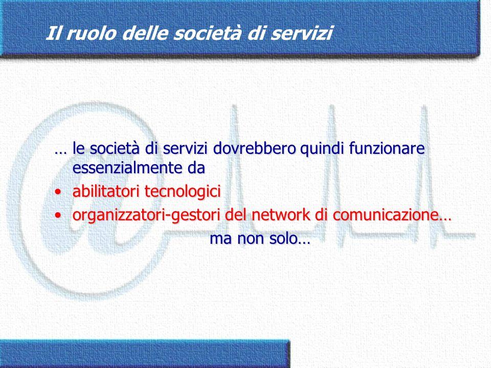 Il ruolo delle società di servizi … le società di servizi dovrebbero quindi funzionare essenzialmente da abilitatori tecnologiciabilitatori tecnologic