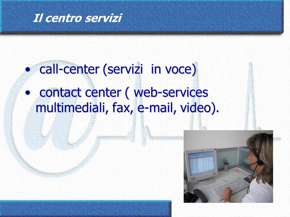 Il centro servizi call-center (servizi in voce) call-center (servizi in voce) contact center ( web-services multimediali, fax, e-mail, video). contact