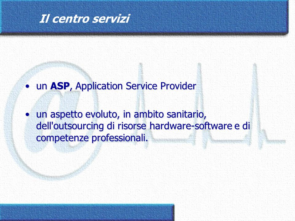 Il centro servizi un ASP, Application Service Providerun ASP, Application Service Provider un aspetto evoluto, in ambito sanitario, dell'outsourcing d