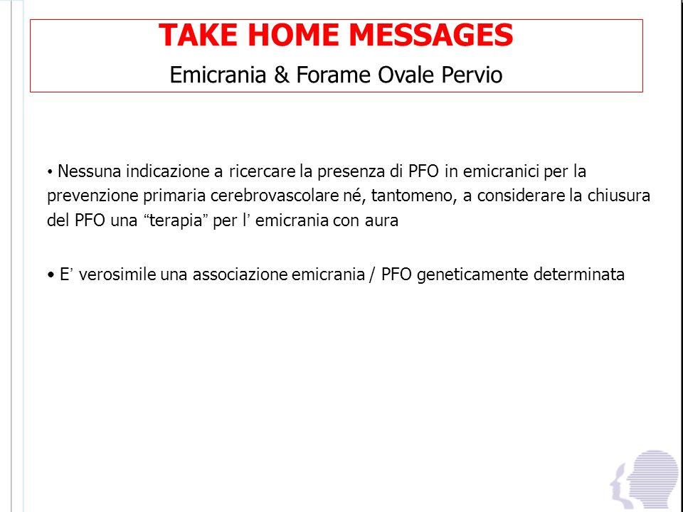 TAKE HOME MESSAGES Emicrania & Forame Ovale Pervio Nessuna indicazione a ricercare la presenza di PFO in emicranici per la prevenzione primaria cerebr