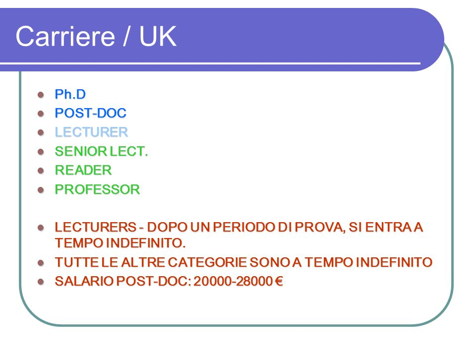 Carriere / UK Ph.D Ph.D POST-DOC POST-DOC LECTURER LECTURER SENIOR LECT. SENIOR LECT. READER READER PROFESSOR PROFESSOR LECTURERS - DOPO UN PERIODO DI